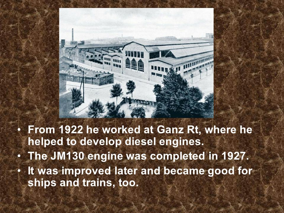 From 1922 he worked at Ganz Rt, where he helped to develop diesel engines.