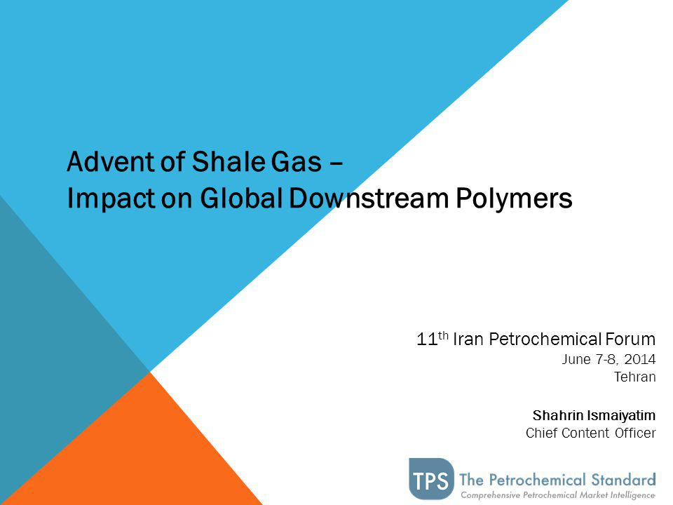 11 th Iran Petrochemical Forum June 7-8, 2014 Tehran Shahrin Ismaiyatim Chief Content Officer Advent of Shale Gas – Impact on Global Downstream Polymers