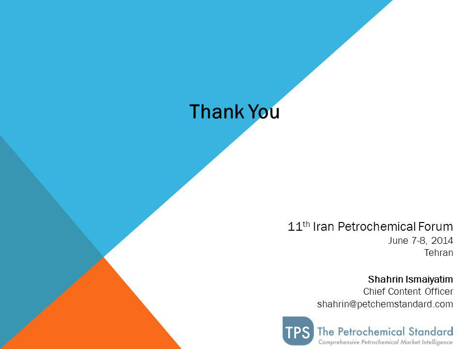 11 th Iran Petrochemical Forum June 7-8, 2014 Tehran Shahrin Ismaiyatim Chief Content Officer shahrin@petchemstandard.com Thank You