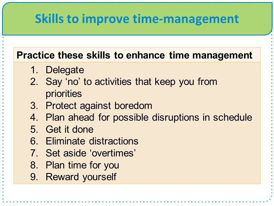 Skills to improve time-management Practice these skills to enhance time management 1.Delegate 2.Say 'no' to activities that keep you from priorities 3