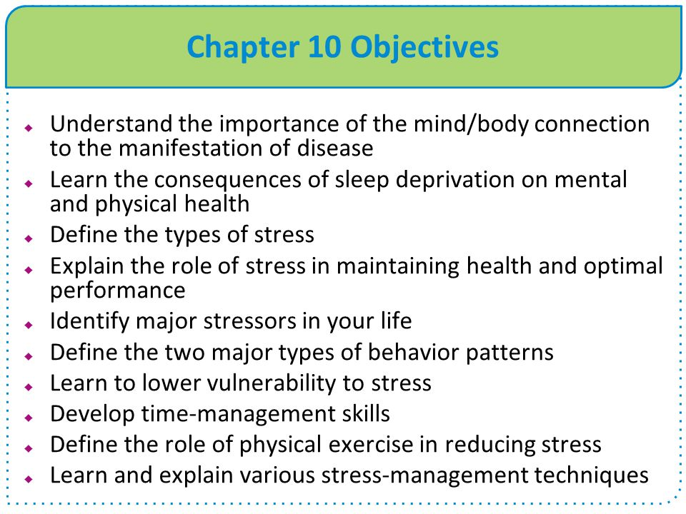 Chapter 10 Objectives  Understand the importance of the mind/body connection to the manifestation of disease  Learn the consequences of sleep depriv