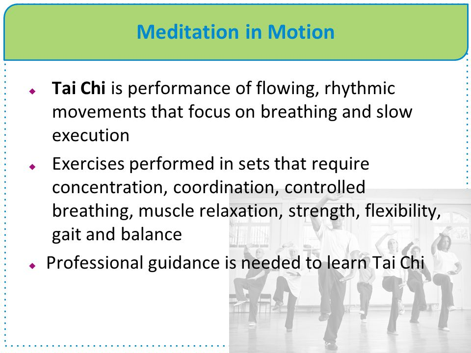 Meditation in Motion  Tai Chi is performance of flowing, rhythmic movements that focus on breathing and slow execution  Exercises performed in sets