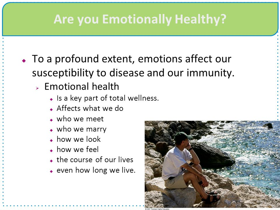 Are you Emotionally Healthy?  To a profound extent, emotions affect our susceptibility to disease and our immunity.  Emotional health  Is a key par