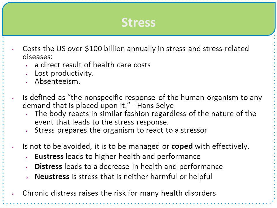Stress  Costs the US over $100 billion annually in stress and stress-related diseases:  a direct result of health care costs  Lost productivity. 