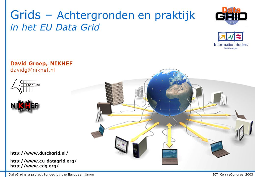DataGrid is a project funded by the European Union ICT KennisCongres 2003 Grids – Achtergronden en praktijk in het EU Data Grid David Groep, NIKHEF davidg@nikhef.nl http://www.dutchgrid.nl/ http://www.eu-datagrid.org/ http://www.edg.org/