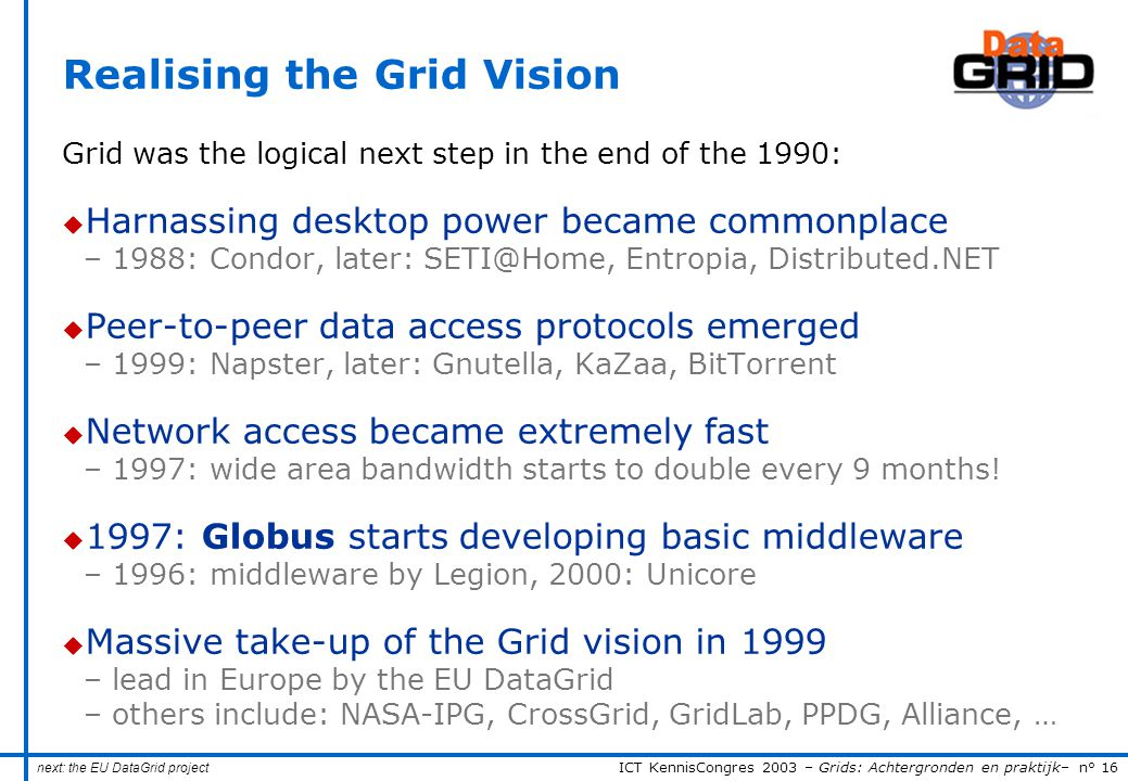 ICT KennisCongres 2003 – Grids: Achtergronden en praktijk– n° 16 Realising the Grid Vision Grid was the logical next step in the end of the 1990: u Harnassing desktop power became commonplace – 1988: Condor, later: SETI@Home, Entropia, Distributed.NET u Peer-to-peer data access protocols emerged – 1999: Napster, later: Gnutella, KaZaa, BitTorrent u Network access became extremely fast – 1997: wide area bandwidth starts to double every 9 months.