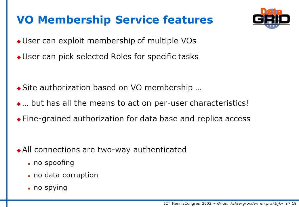 ICT KennisCongres 2003 – Grids: Achtergronden en praktijk– n° 18 VO Membership Service features u User can exploit membership of multiple VOs u User can pick selected Roles for specific tasks u Site authorization based on VO membership … u … but has all the means to act on per-user characteristics.
