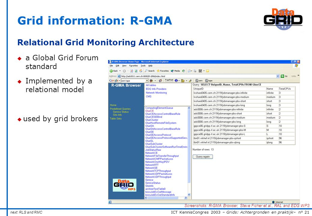 ICT KennisCongres 2003 – Grids: Achtergronden en praktijk– n° 21 Grid information: R-GMA Relational Grid Monitoring Architecture u a Global Grid Forum standard u Implemented by a relational model u used by grid brokers next: RLS and RMC Screenshots: R-GMA Browser, Steve Ficher et al., RAL and EDG WP3
