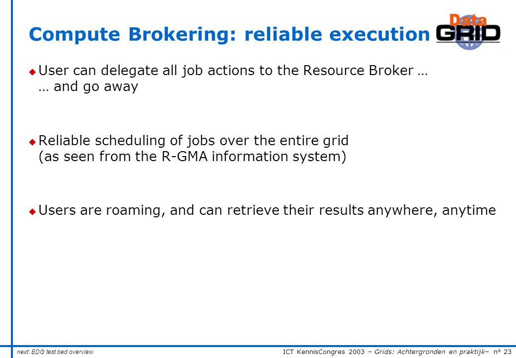 ICT KennisCongres 2003 – Grids: Achtergronden en praktijk– n° 23 Compute Brokering: reliable execution u User can delegate all job actions to the Resource Broker … … and go away u Reliable scheduling of jobs over the entire grid (as seen from the R-GMA information system) u Users are roaming, and can retrieve their results anywhere, anytime next: EDG test bed overview