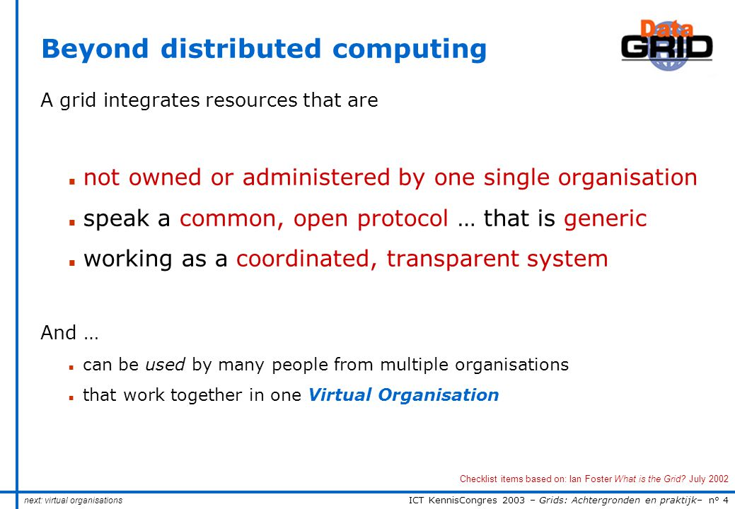 ICT KennisCongres 2003 – Grids: Achtergronden en praktijk– n° 4 Beyond distributed computing A grid integrates resources that are n not owned or administered by one single organisation n speak a common, open protocol … that is generic n working as a coordinated, transparent system And … n can be used by many people from multiple organisations n that work together in one Virtual Organisation Checklist items based on: Ian Foster What is the Grid.