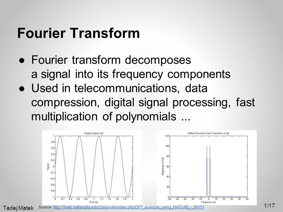 Fourier Transform ●Fourier transform decomposes a signal into its frequency components ●Used in telecommunications, data compression, digital signal processing, fast multiplication of polynomials...