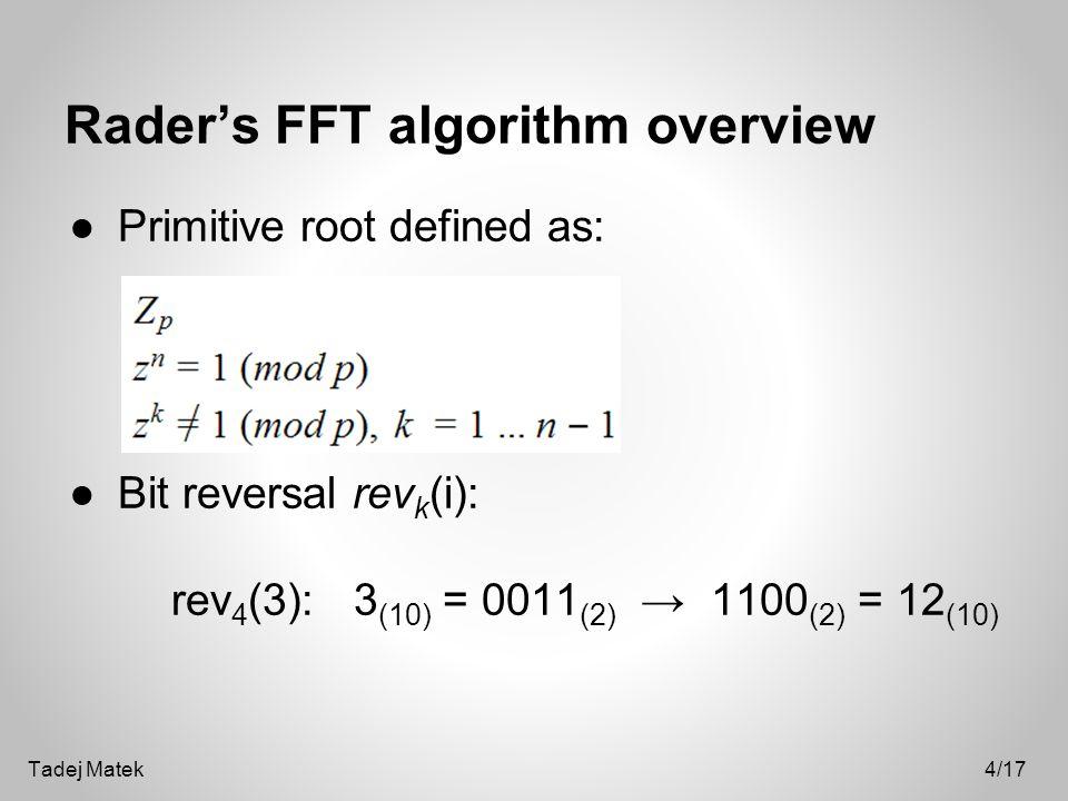 Rader's FFT algorithm overview ●Primitive root defined as: ●Bit reversal rev k (i): rev 4 (3): 3 (10) = 0011 (2) → 1100 (2) = 12 (10) 4/17Tadej Matek