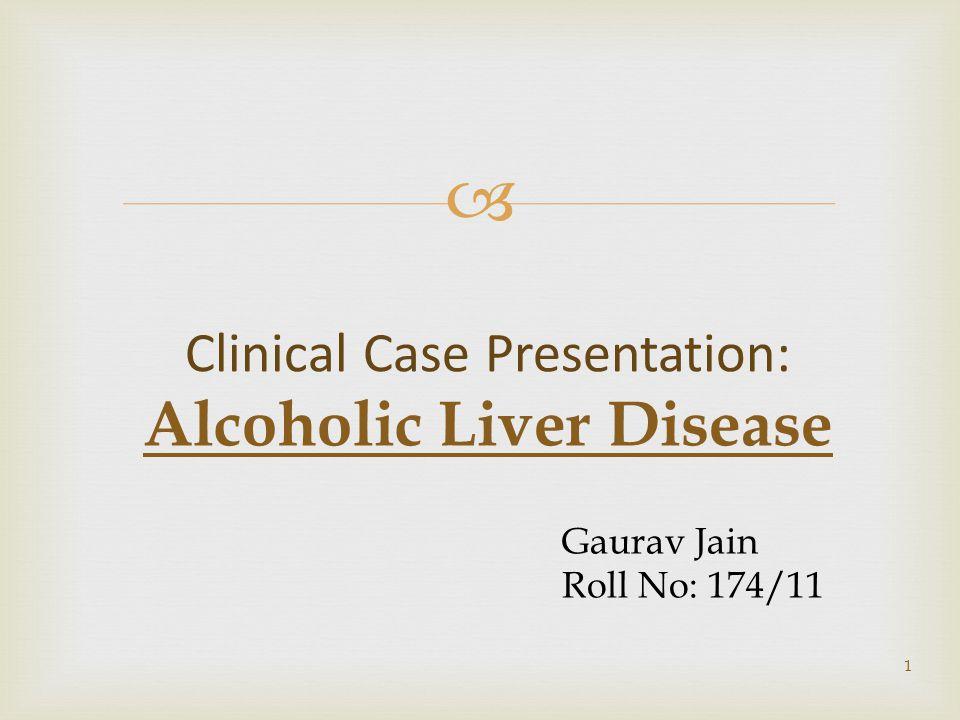  1 Clinical Case Presentation: Alcoholic Liver Disease Gaurav Jain Roll No: 174/11