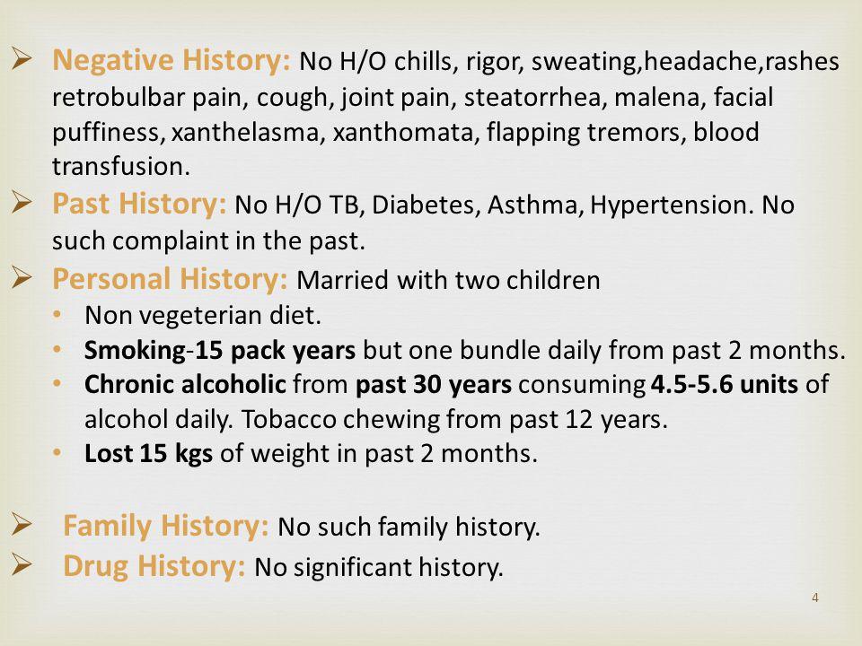 4  Negative History: No H/O chills, rigor, sweating,headache,rashes retrobulbar pain, cough, joint pain, steatorrhea, malena, facial puffiness, xanth