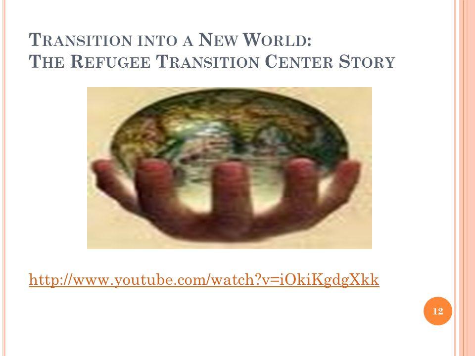 T RANSITION INTO A N EW W ORLD : T HE R EFUGEE T RANSITION C ENTER S TORY http://www.youtube.com/watch v=iOkiKgdgXkk 12