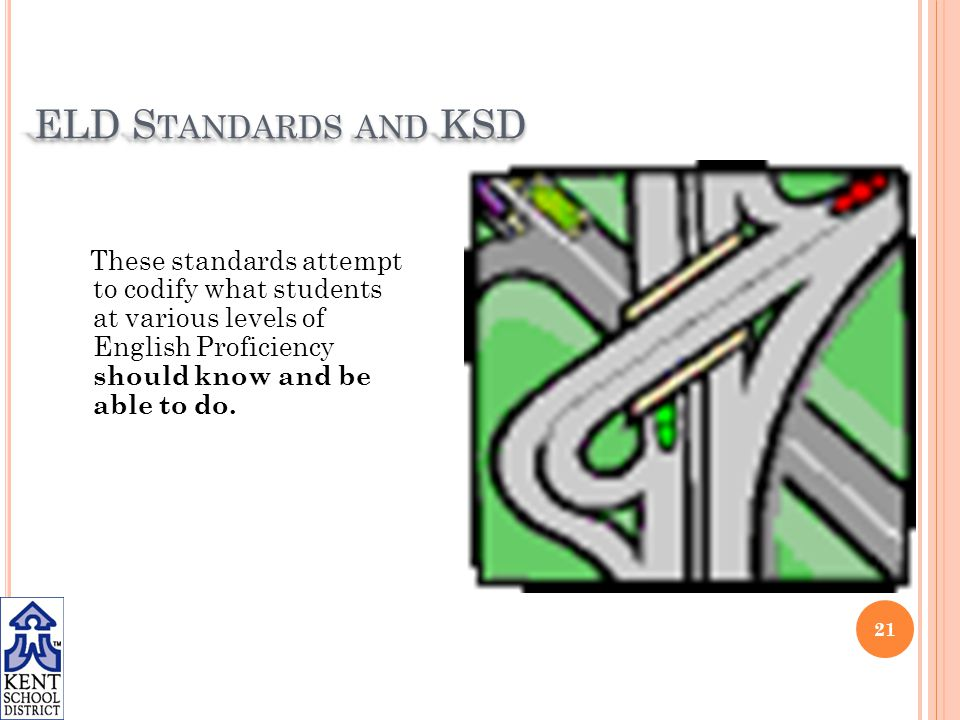 ELD S TANDARDS AND KSD These standards attempt to codify what students at various levels of English Proficiency should know and be able to do.