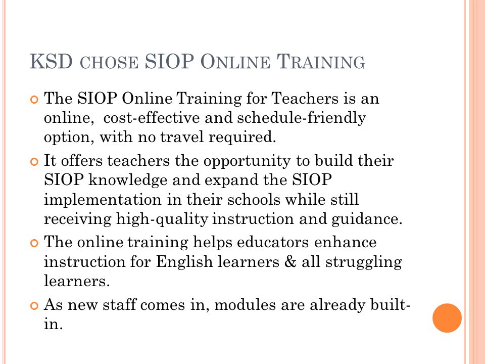KSD CHOSE SIOP O NLINE T RAINING The SIOP Online Training for Teachers is an online, cost-effective and schedule-friendly option, with no travel required.