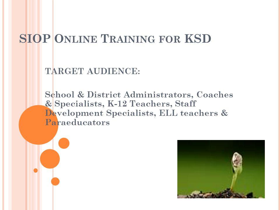 SIOP O NLINE T RAINING FOR KSD TARGET AUDIENCE: School & District Administrators, Coaches & Specialists, K-12 Teachers, Staff Development Specialists, ELL teachers & Paraeducators