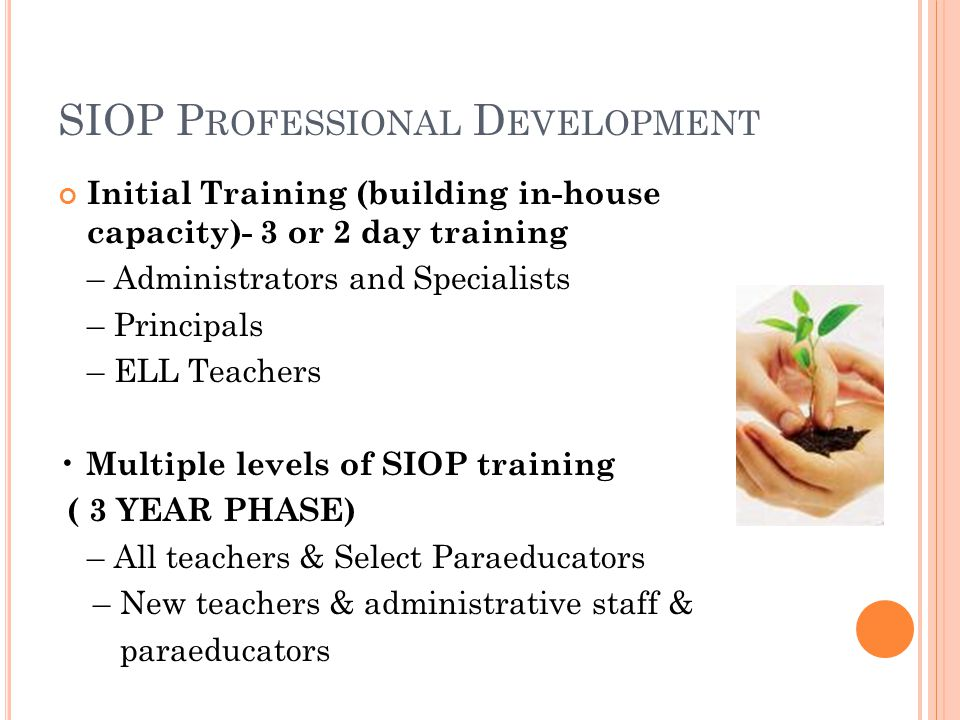 SIOP P ROFESSIONAL D EVELOPMENT Initial Training (building in-house capacity)- 3 or 2 day training – Administrators and Specialists – Principals – ELL Teachers Multiple levels of SIOP training ( 3 YEAR PHASE) – All teachers & Select Paraeducators – New teachers & administrative staff & paraeducators