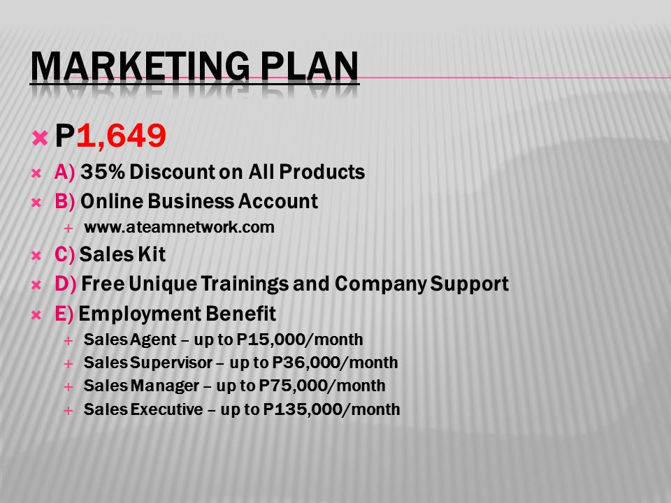 P1,649  A) 35% Discount on All Products  B) Online Business Account  www.ateamnetwork.com  C) Sales Kit  D) Free Unique Trainings and Company Support  E) Employment Benefit  Sales Agent – up to P15,000/month  Sales Supervisor – up to P36,000/month  Sales Manager – up to P75,000/month  Sales Executive – up to P135,000/month