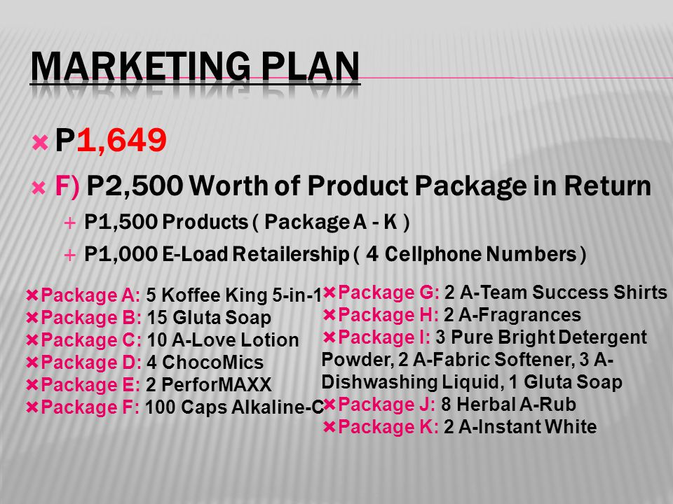  P1,649  F) P2,500 Worth of Product Package in Return  P1,500 Products ( Package A - K )  P1,000 E-Load Retailership ( 4 Cellphone Numbers )  Package A: 5 Koffee King 5-in-1  Package B: 15 Gluta Soap  Package C: 10 A-Love Lotion  Package D: 4 ChocoMics  Package E: 2 PerforMAXX  Package F: 100 Caps Alkaline-C  Package G: 2 A-Team Success Shirts  Package H: 2 A-Fragrances  Package I: 3 Pure Bright Detergent Powder, 2 A-Fabric Softener, 3 A- Dishwashing Liquid, 1 Gluta Soap  Package J: 8 Herbal A-Rub  Package K: 2 A-Instant White