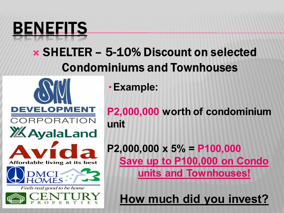  SHELTER – 5-10% Discount on selected Condominiums and Townhouses ۰ Example: P2,000,000 worth of condominium unit P2,000,000 x 5% = P100,000 Save up to P100,000 on Condo units and Townhouses.