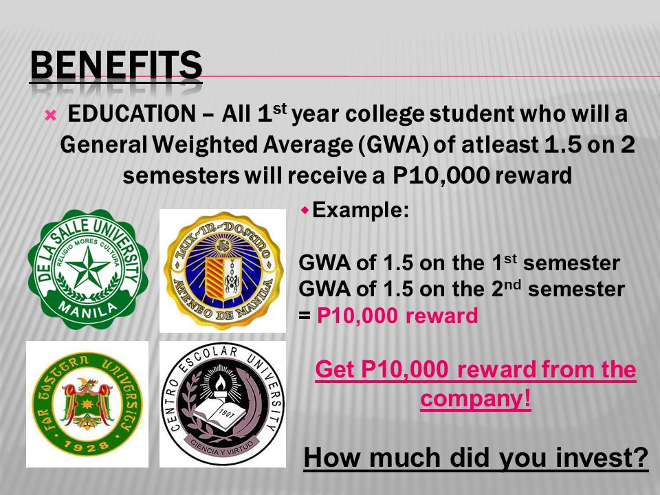  EDUCATION – All 1 st year college student who will a General Weighted Average (GWA) of atleast 1.5 on 2 semesters will receive a P10,000 reward ۰Example: GWA of 1.5 on the 1 st semester GWA of 1.5 on the 2 nd semester = P10,000 reward Get P10,000 reward from the company.