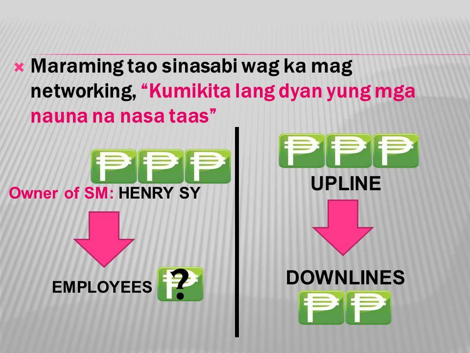  Maraming tao sinasabi wag ka mag networking, Kumikita lang dyan yung mga nauna na nasa taas Owner of SM: HENRY SY EMPLOYEES UPLINE DOWNLINES