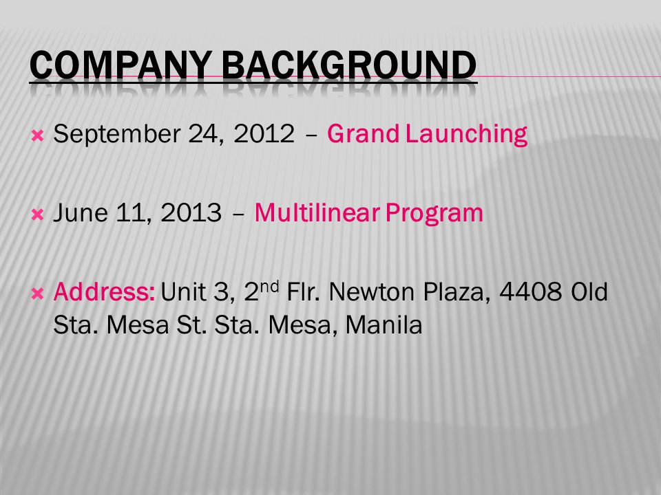  September 24, 2012 – Grand Launching  June 11, 2013 – Multilinear Program  Address: Unit 3, 2 nd Flr.