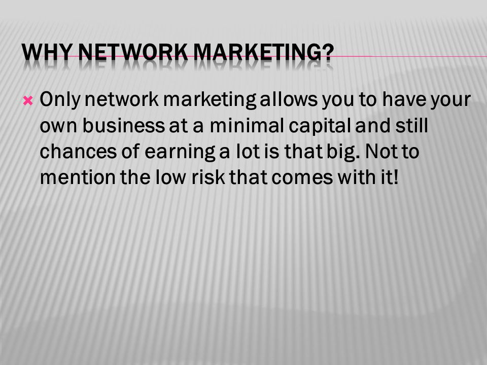  Only network marketing allows you to have your own business at a minimal capital and still chances of earning a lot is that big.