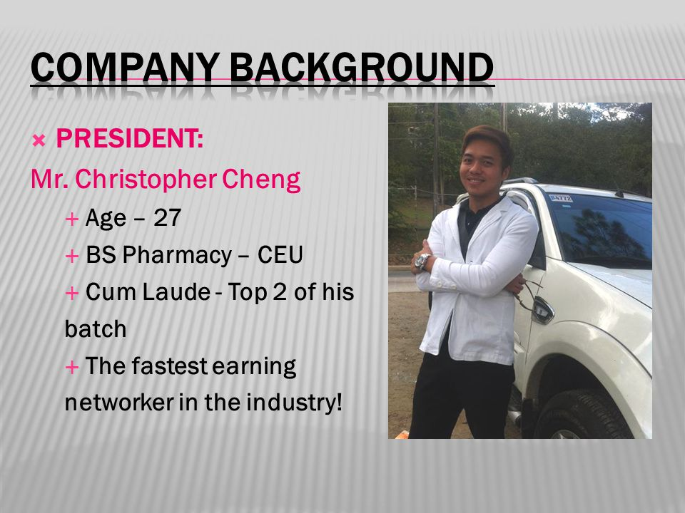  PRESIDENT: Mr. Christopher Cheng  Age – 27  BS Pharmacy – CEU  Cum Laude - Top 2 of his batch  The fastest earning networker in the industry!