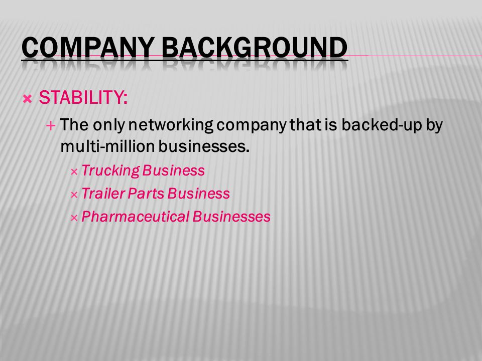  STABILITY:  The only networking company that is backed-up by multi-million businesses.