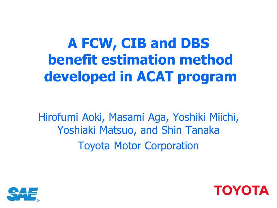 A FCW, CIB and DBS benefit estimation method developed in ACAT program Hirofumi Aoki, Masami Aga, Yoshiki Miichi, Yoshiaki Matsuo, and Shin Tanaka Toy