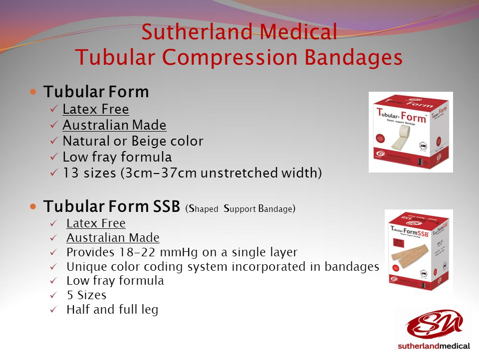 Sutherland Medical Tubular Compression Bandages Tubular Form Latex Free Australian Made Natural or Beige color Low fray formula 13 sizes (3cm-37cm unstretched width) Tubular Form SSB (S haped S upport B andage ) Latex Free Australian Made Provides 18-22 mmHg on a single layer Unique color coding system incorporated in bandages Low fray formula 5 Sizes Half and full leg