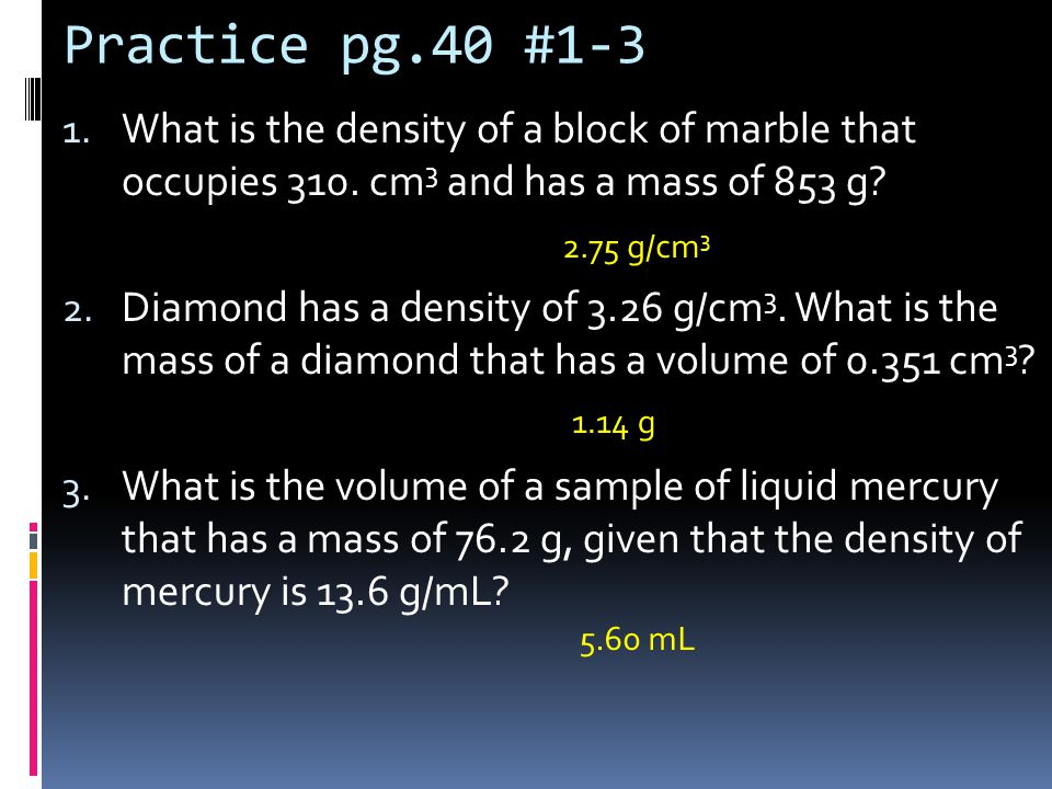 Practice pg.40 #1-3 1. What is the density of a block of marble that occupies 310. cm 3 and has a mass of 853 g? 2. Diamond has a density of 3.26 g/cm