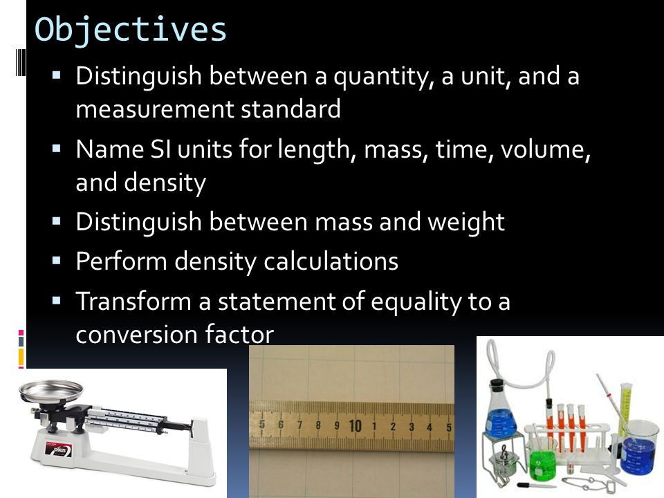 Objectives  Distinguish between a quantity, a unit, and a measurement standard  Name SI units for length, mass, time, volume, and density  Distingu