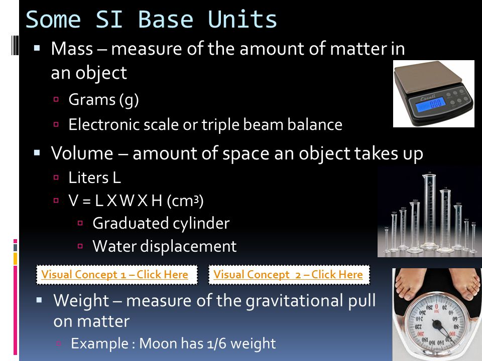 Some SI Base Units  Mass – measure of the amount of matter in an object  Grams (g)  Electronic scale or triple beam balance  Volume – amount of sp