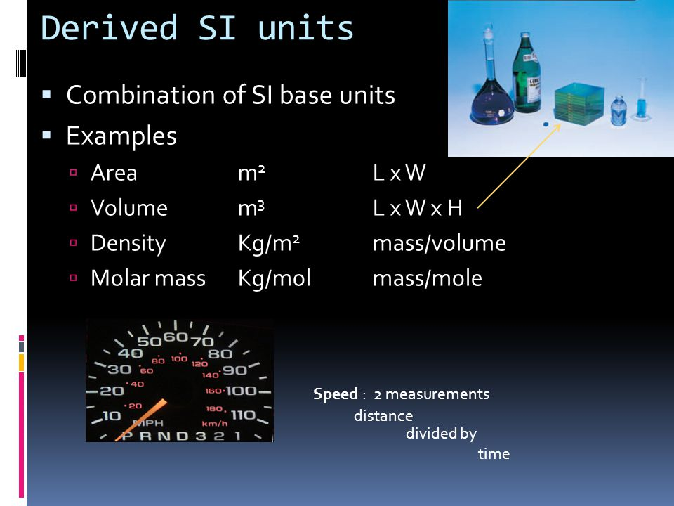 Derived SI units  Combination of SI base units  Examples  Aream 2 L x W  Volumem 3 L x W x H  DensityKg/m 2 mass/volume  Molar massKg/molmass/mo