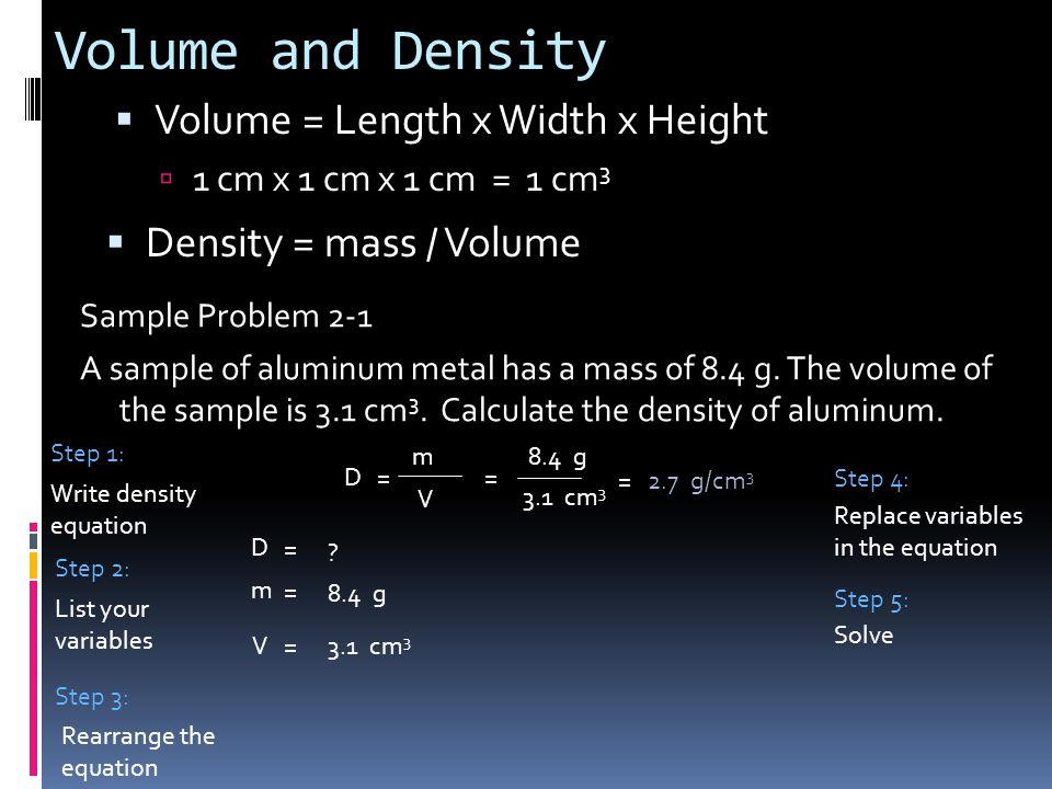 Volume and Density  Volume = Length x Width x Height  1 cm x 1 cm x 1 cm = 1 cm 3  Density = mass / Volume Sample Problem 2-1 A sample of aluminum