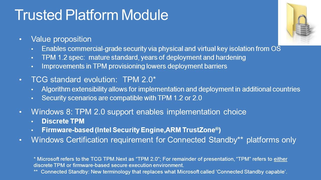 Windows goals Windows TPM features, new APIs work uniformly with TPM 1.2 or TPM 2.0 Enable smooth ecosystem migration from TPM 1.2 to TPM 2.0 Value proposition in Windows 8 Improvements in TPM provisioning lowers deployment barriers Simplified design for software applications requiring TPM Security scenarios are compatible with TPM 1.2 or 2.0 Allows OEMs to preserve existing TPM investments in migrating to TPM 2.0 at their own pace with Windows 8