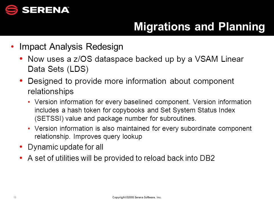 16 Copyright ©2008 Serena Software, Inc. Migrations and Planning Impact Analysis Redesign Now uses a z/OS dataspace backed up by a VSAM Linear Data Se