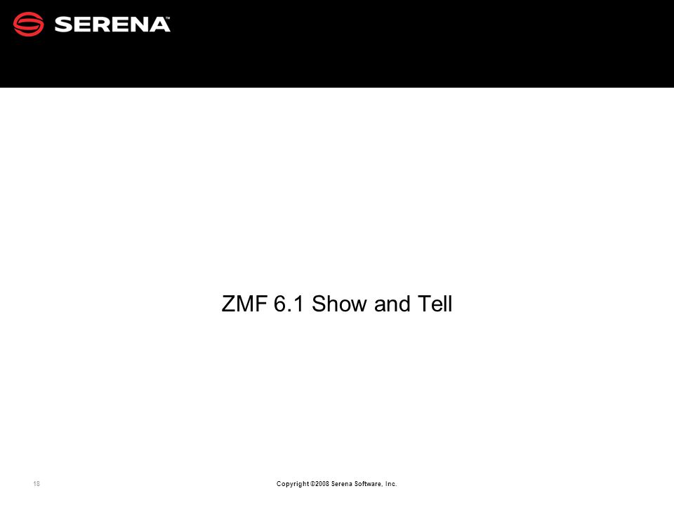 18 Copyright ©2008 Serena Software, Inc. ZMF 6.1 Show and Tell