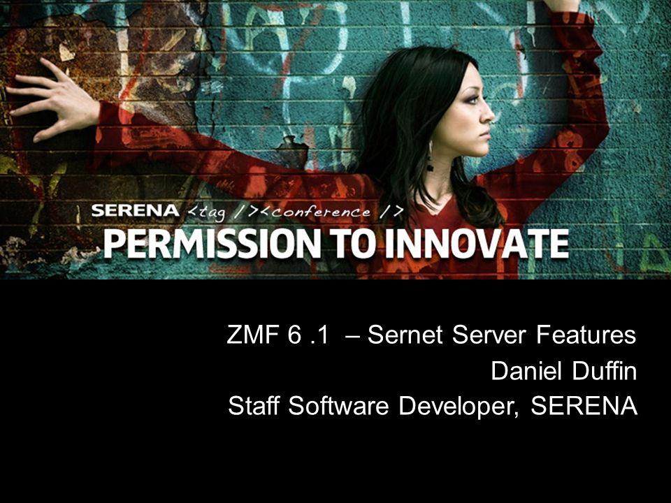 ZMF 6.1 – Sernet Server Features Daniel Duffin Staff Software Developer, SERENA