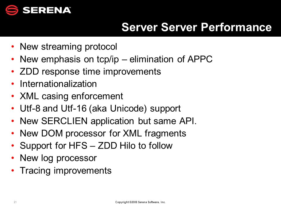 21 Copyright ©2008 Serena Software, Inc. Server Server Performance New streaming protocol New emphasis on tcp/ip – elimination of APPC ZDD response ti