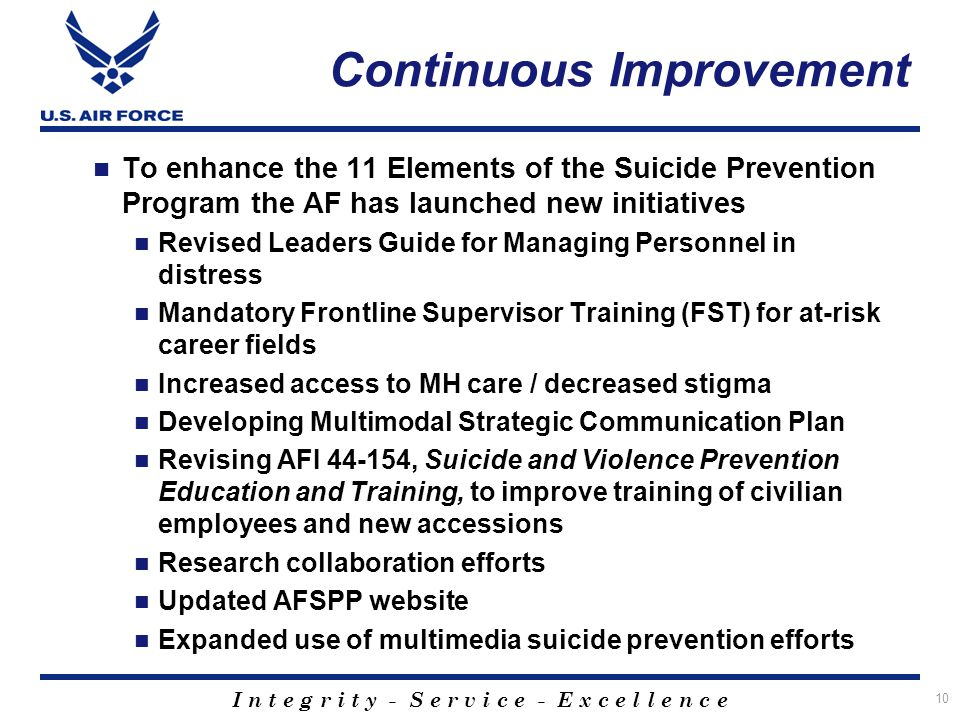 I n t e g r i t y - S e r v i c e - E x c e l l e n c e Continuous Improvement To enhance the 11 Elements of the Suicide Prevention Program the AF has