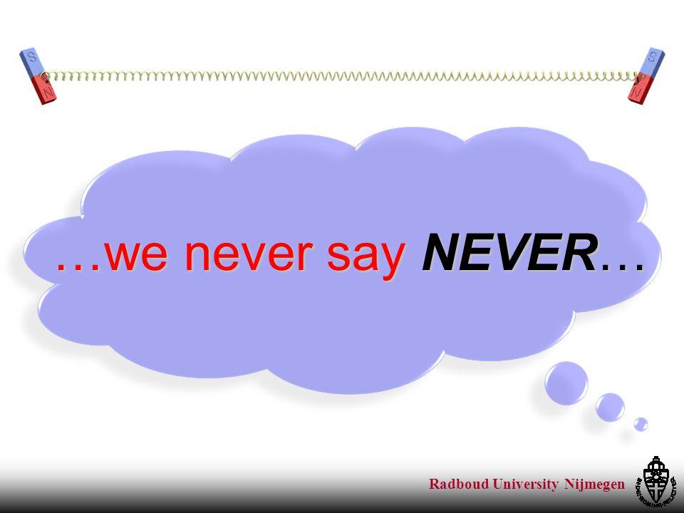 Radboud University Nijmegen …we never say NEVER…