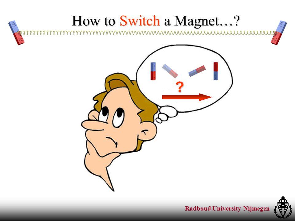 Radboud University Nijmegen How to Switch a Magnet…