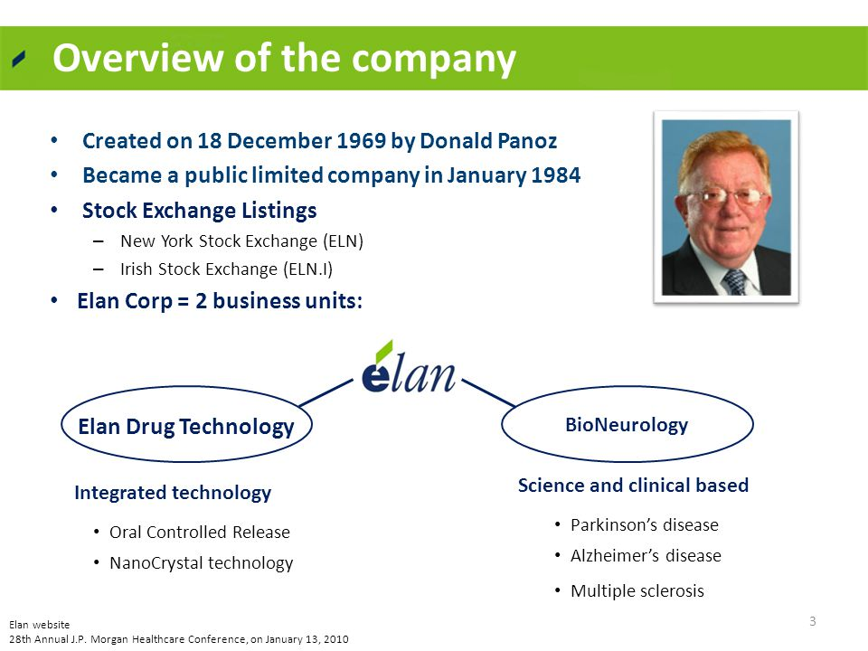 Overview of the company Created on 18 December 1969 by Donald Panoz Became a public limited company in January 1984 Stock Exchange Listings – New York Stock Exchange (ELN) – Irish Stock Exchange (ELN.I) Elan Corp = 2 business units: Elan Drug TechnologyBioPharmaceuticals Science and clinical based Parkinson's disease Alzheimer's disease Multiple sclerosis Integrated technology Oral Controlled Release NanoCrystal technology 3 BioNeurology Elan website 28th Annual J.P.