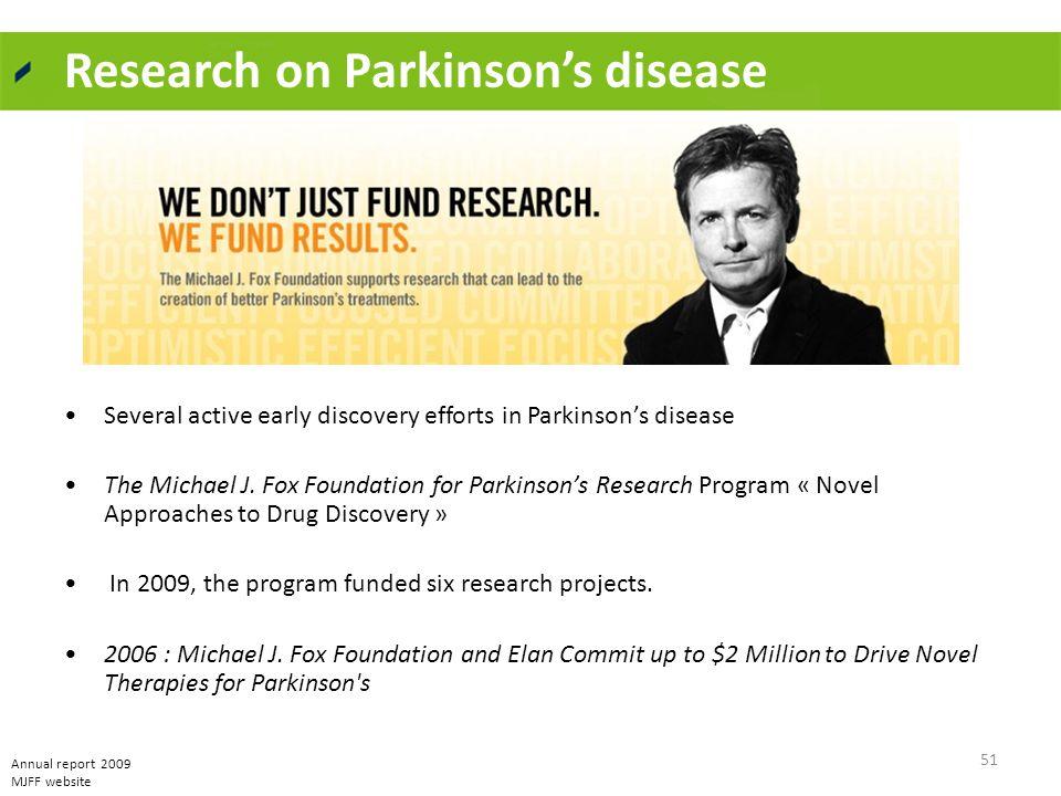Research on Parkinson's disease Several active early discovery efforts in Parkinson's disease The Michael J. Fox Foundation for Parkinson's Research P