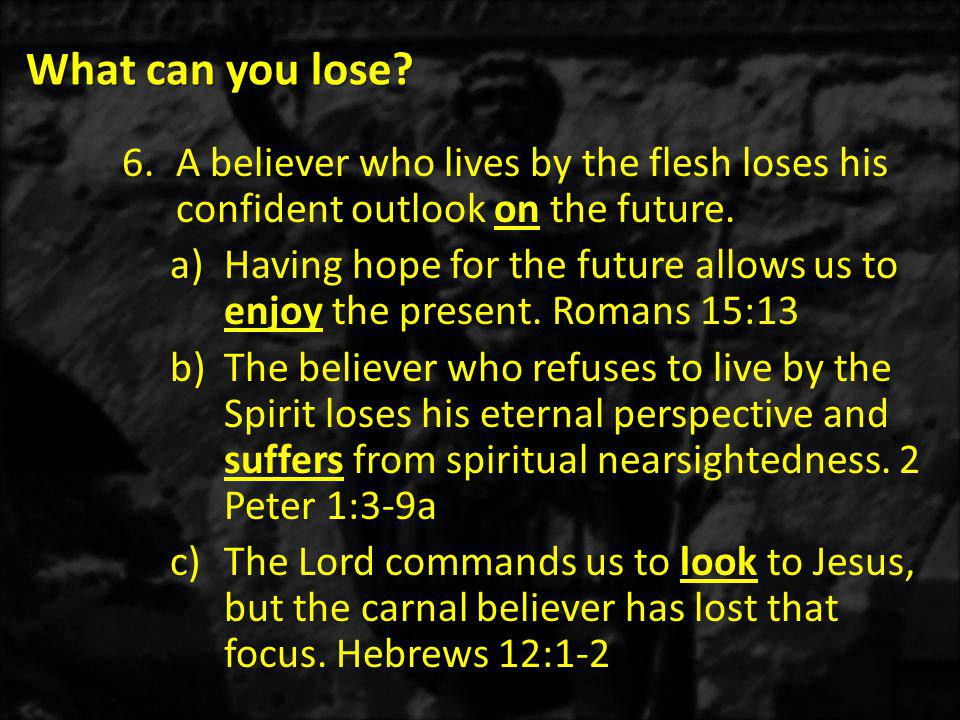 What can you lose. 6.A believer who lives by the flesh loses his confident outlook on the future.